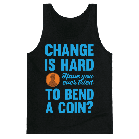 Change Is Hard Have You Ever Tried To Bend A Coin? Tank Top