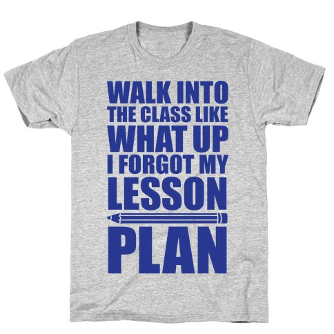 Walk Into The Class Like What Up, I Forgot My Lesson Plan Mens T-Shirt