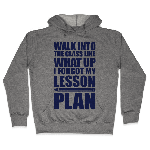 Walk Into The Class Like What Up, I Forgot My Lesson Plan Hooded Sweatshirt