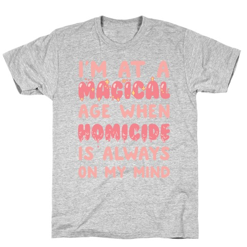 I'm At A Magical Age When Homicide Is Always On My Mind T-Shirt