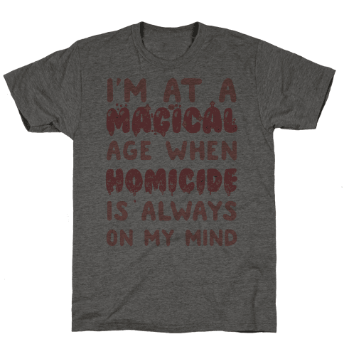 I'm At A Magical Age When Homicide Is Always On My Mind Mens T-Shirt