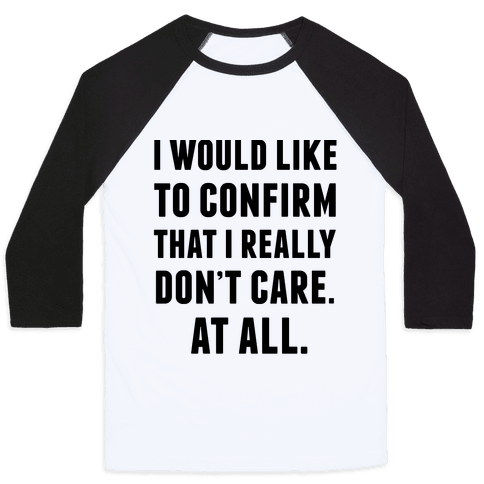 I Would Like To Confirm That I Really Don't Care. At All. Baseball Tee