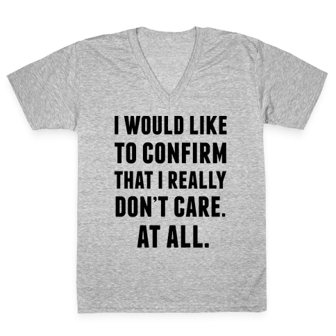 I Would Like To Confirm That I Really Don't Care. At All. V-Neck Tee Shirt