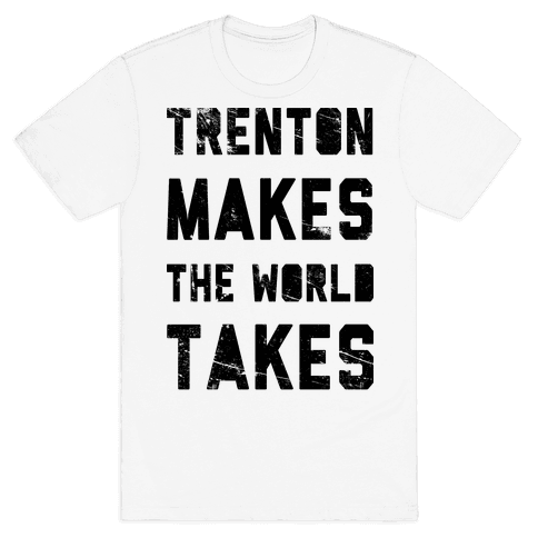 Trenton Makes The World Takes Mens T-Shirt