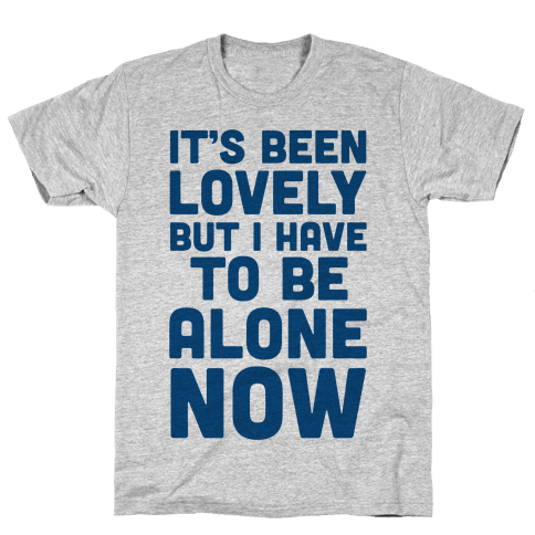 It's Been Lovely But I Have To Be Alone Now Mens T-Shirt