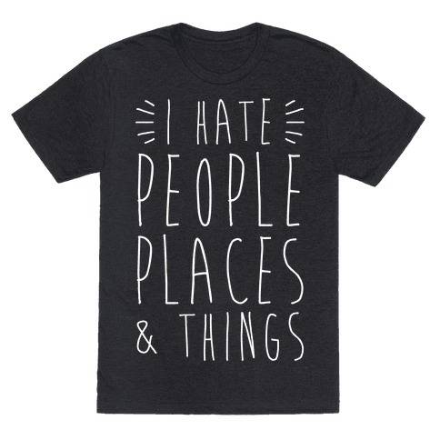 I Hate People Places And Things