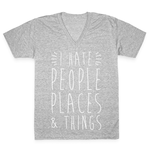 I Hate People Places And Things V-Neck Tee Shirt