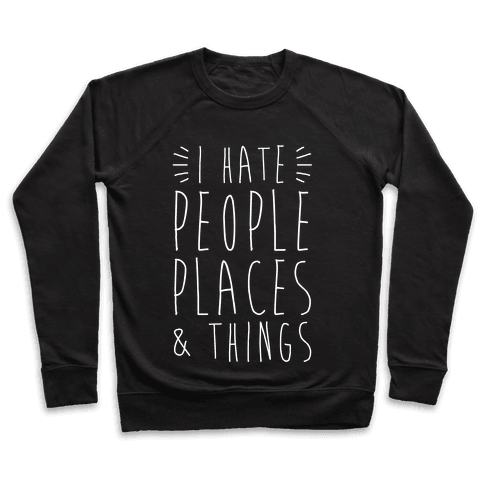 I Hate People Places And Things Pullover