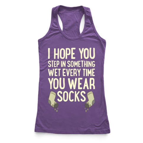 I Hope You Step In Something Wet Every Time You Wear Socks Racerback Tank Top