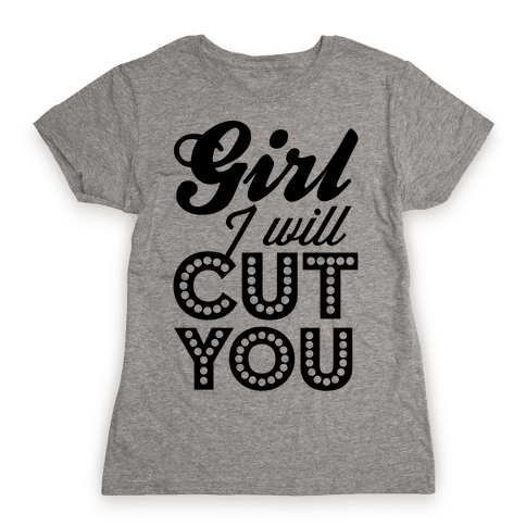 Girl I Will Cut You Womens T-Shirt