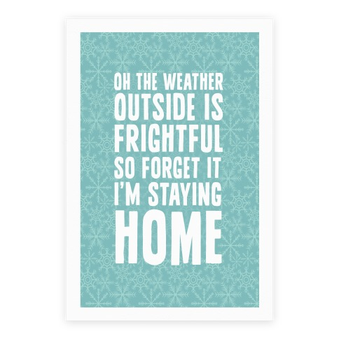 Oh The Weather Outside Is Frightful So Forget It I'm Staying Home Poster
