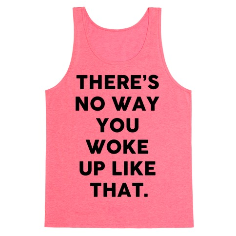 There's No Way You Woke Up Like That Tank Top
