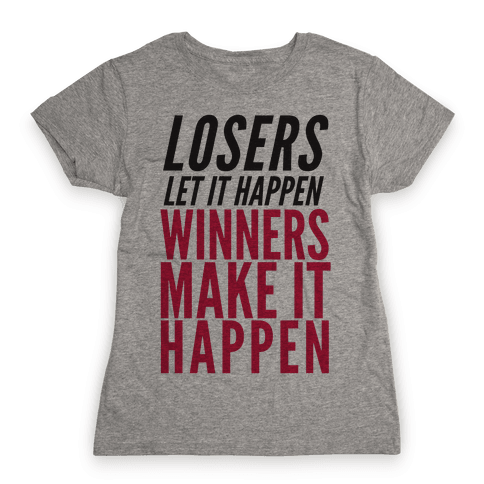 Losers Let It Happen Winners Make It Happen Womens T-Shirt