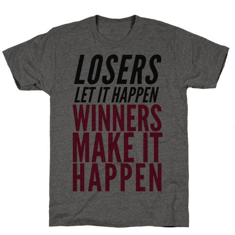 Losers Let It Happen Winners Make It Happen