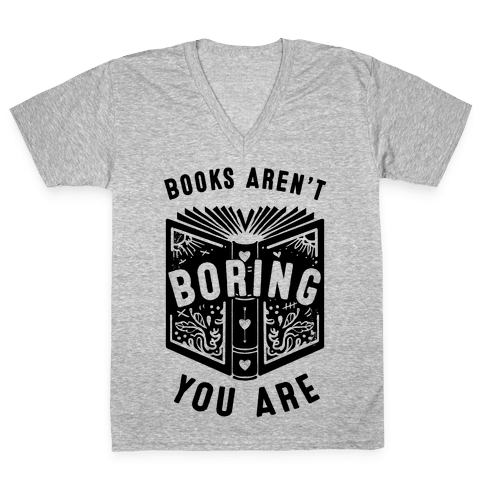Books Aren't Boring, You Are V-Neck Tee Shirt