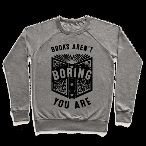 Books Aren't Boring, You Are Pullover