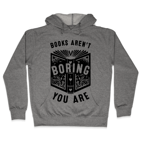 Books Aren't Boring, You Are Hooded Sweatshirt