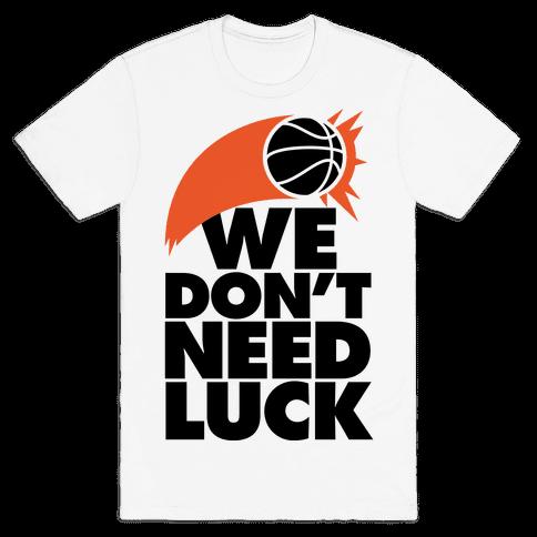 We Don't Need Luck (Basketball) Mens T-Shirt