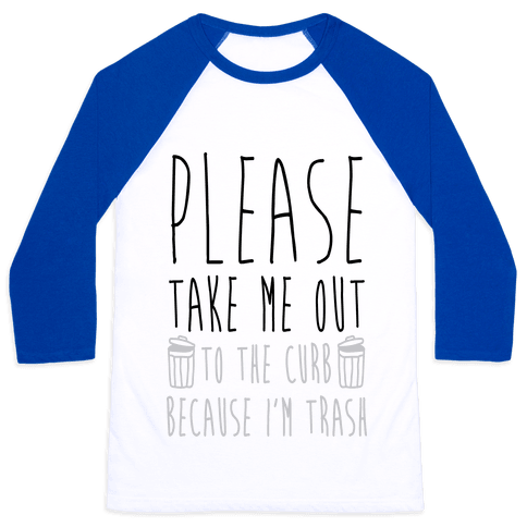 Please Take Me Out To The Curb Because I Am Trash Baseball Tee