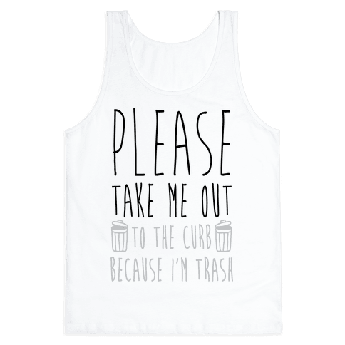 Please Take Me Out To The Curb Because I Am Trash Tank Top