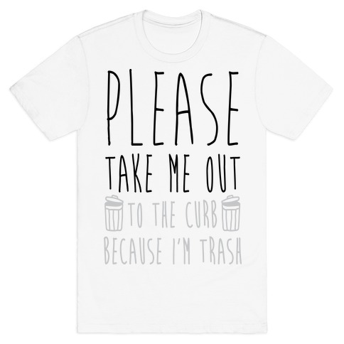 Please Take Me Out To The Curb Because I Am Trash T-Shirt