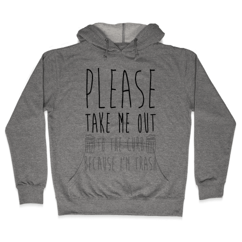 Please Take Me Out To The Curb Because I Am Trash Hooded Sweatshirt