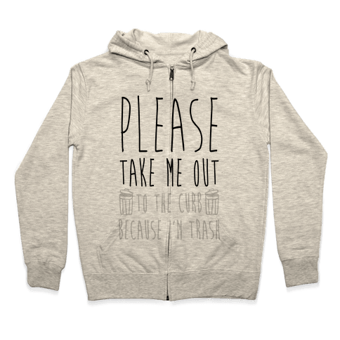 Please Take Me Out To The Curb Because I Am Trash Zip Hoodie