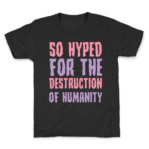 SO Hyped For The Destruction Of Humanity Kids T-Shirt