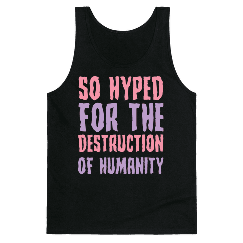 SO Hyped For The Destruction Of Humanity Tank Top