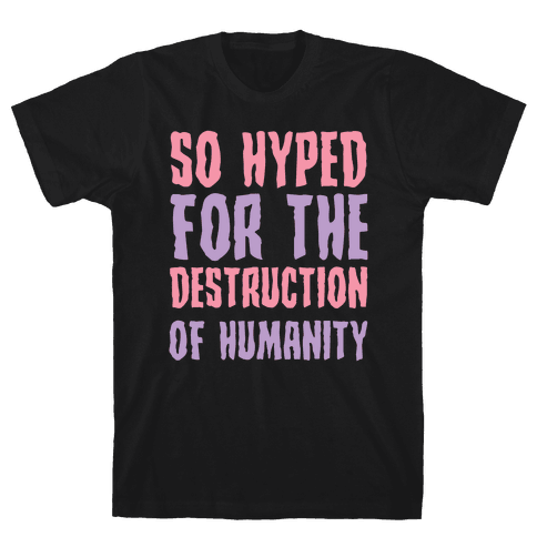 SO Hyped For The Destruction Of Humanity Mens T-Shirt