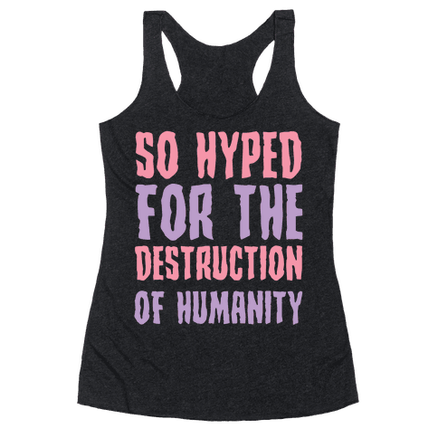 SO Hyped For The Destruction Of Humanity Racerback Tank Top