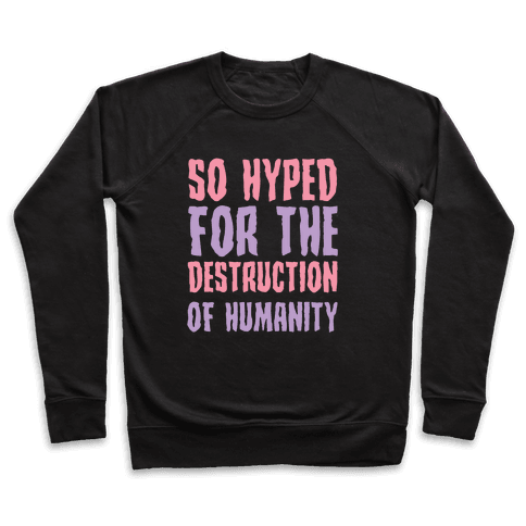 SO Hyped For The Destruction Of Humanity Pullover