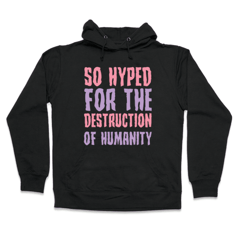SO Hyped For The Destruction Of Humanity Hooded Sweatshirt