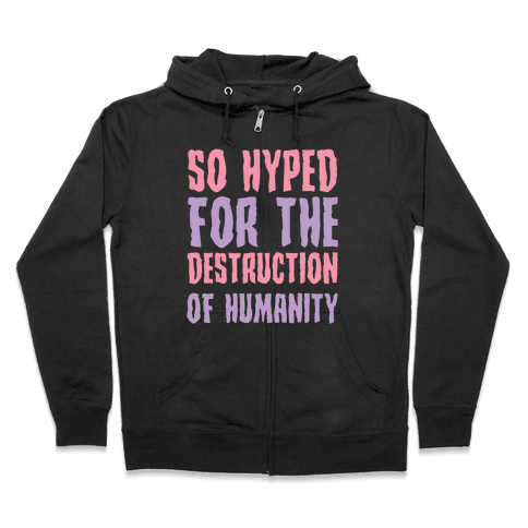 SO Hyped For The Destruction Of Humanity Zip Hoodie