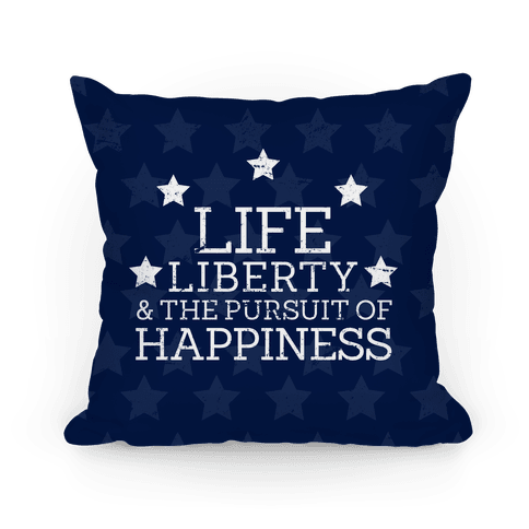 Life, Liberty, and The Pursuit of Happiness Pillow