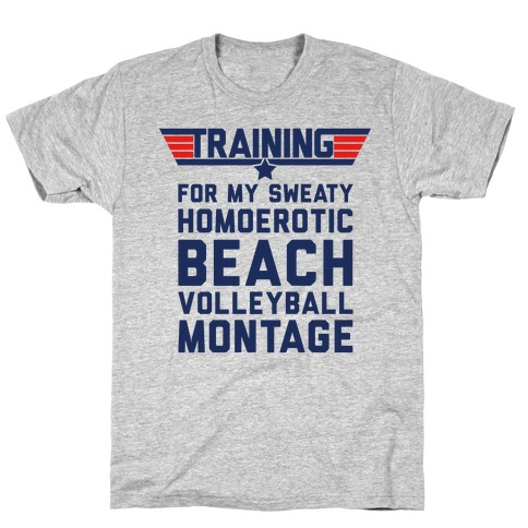 Training for My Sweaty Homoerotic Beach Volleyball Montage Mens T-Shirt