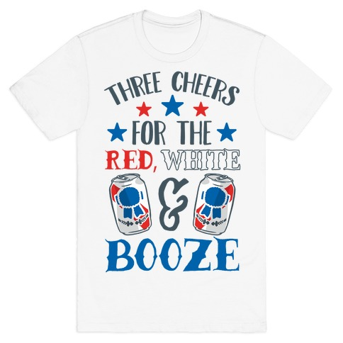 Three Cheers For The Red White & Booze T-Shirt