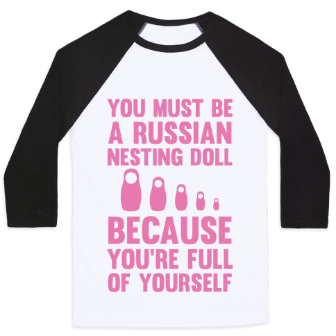You Must Be A Russian Nesting Doll Because You're Full Of Yourself Baseball Tee