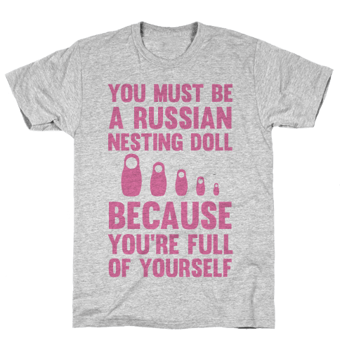 You Must Be A Russian Nesting Doll Because You're Full Of Yourself Mens T-Shirt