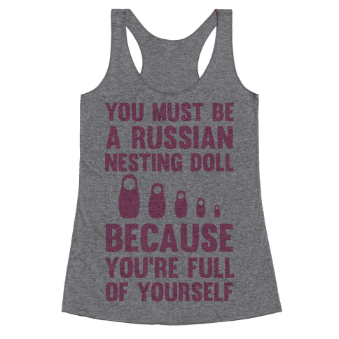You Must Be A Russian Nesting Doll Because You're Full Of Yourself Racerback Tank Top