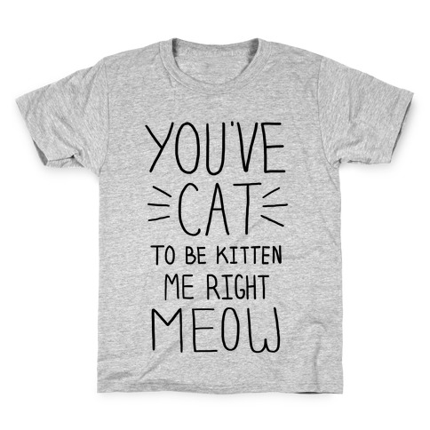You've Cat to be Kitten Me Right Meow Kids T-Shirt