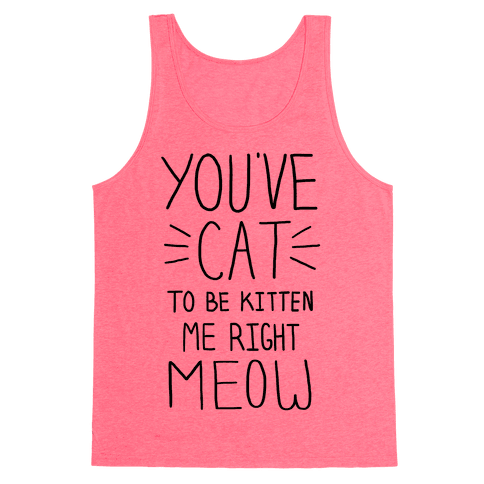 You've Cat to be Kitten Me Right Meow Tank Top