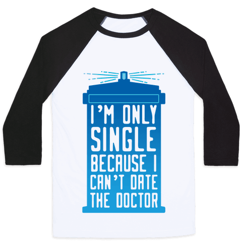 I'm Only Single Because I Can't Date The Doctor Baseball Tee