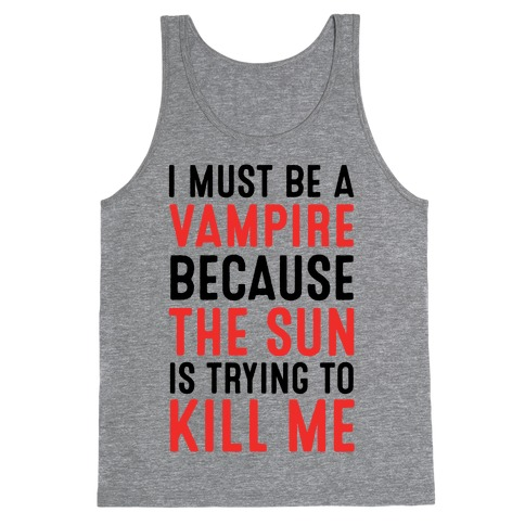 I Must Be A Vampire Because The Sun Is Trying To Kill Me Tank Top