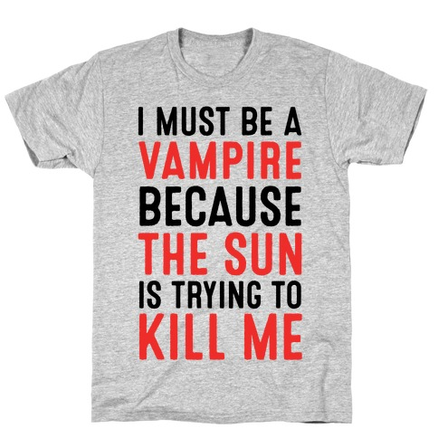 cbf24d1926 I Must Be A Vampire Because The Sun Is Trying To Kill Me T-Shirt
