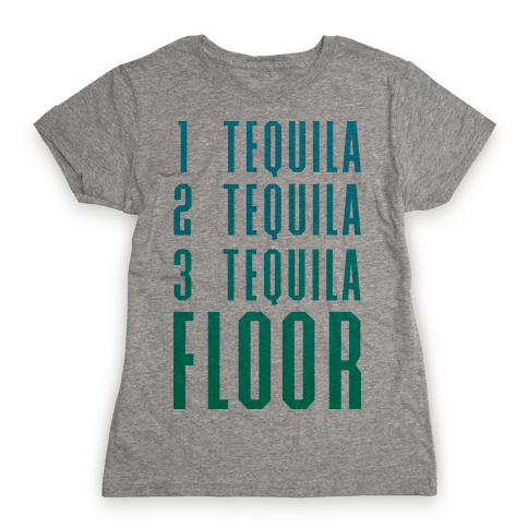 1 Tequila 2 Tequila 3 Tequila FLOOR Womens T-Shirt