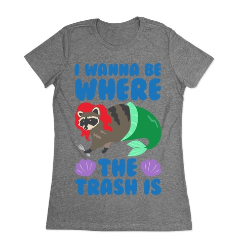 I Wanna Be Where The Trash Is Parody Womens T-Shirt