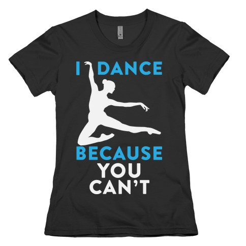 I Dance Because You Can't Womens T-Shirt