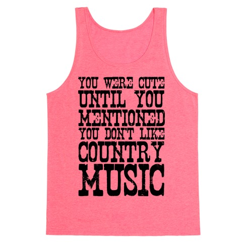 You Were Cute Until You Mentioned You Don't Like Country Music Tank Top