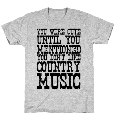 You Were Cute Until You Mentioned You Don't Like Country Music T-Shirt